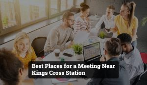 Best Places for a Meeting Near Kings Cross Station